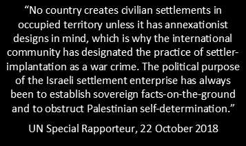 """Quote stating: """"No country creates civilian settlements in  occupied territory unless it has annexationist  designs in mind, which is why the international community has designated the practice of settler-implantation as a war crime. The political purpose of the Israeli settlement enterprise has always been to establish sovereign facts-on-the-ground and to obstruct Palestinian self-determination."""" UN Special Rapporteur, 22 October 2018"""