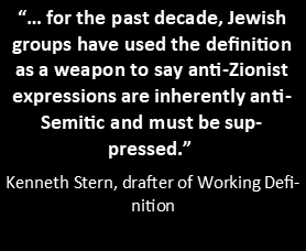 "Text box with words: ""… for the past decade, Jewish groups have used the definition as a weapon to say anti-Zionist expressions are inherently anti-Semitic and must be suppressed.""   Kenneth Stern, drafter of Working Definition"